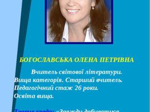 БОГОСЛАВСЬКА ОЛЕНА ПЕТРІВНА Вчитель світової літератури. Вища категорія. Стар