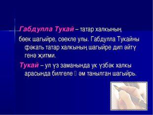 Габдулла Тукай – татар халкының бөек шагыйре, сөекле улы. Габдулла Тукайны фә