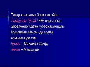 Татар халкының бөек шагыйре Габдулла Тукай 1886 нчы елның апрелендә Казан губ