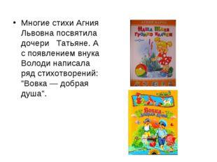 Многие стихи Агния Львовна посвятила дочери Татьяне. А с появлением внука Вол