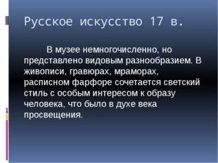 Русское искусство 17 в. В музее немногочисленно, но представлено видовым разн