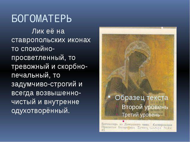 БОГОМАТЕРЬ Лик её на ставропольских иконах то спокойно-просветленный, то трев...