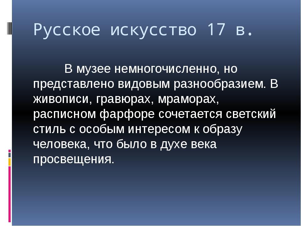 Русское искусство 17 в. В музее немногочисленно, но представлено видовым разн...