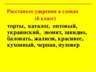 Расставьте ударения в словах (6 класс) торты, каталог, оптовый, украинский,