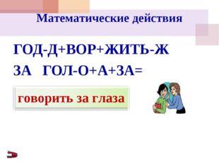Математические действия ГОД-Д+ВОР+ЖИТЬ-Ж ЗА ГОЛ-О+А+ЗА=