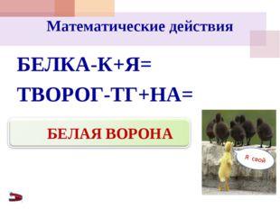 Математические действия БЕЛКА-К+Я= ТВОРОГ-ТГ+НА= БЕЛАЯ ВОРОНА