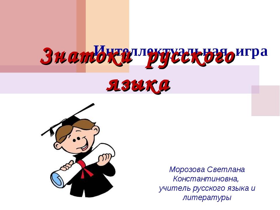 Интеллектуальная игра Знатоки русского языка Морозова Светлана Константиновна...