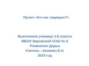 Проект «Кто нас защищает?» Выполнила ученица 3 Б класса МБОУ Кировской СОШ №