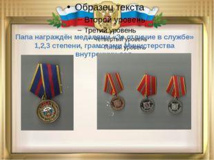 Папа награждён медалями «За отличие в службе» 1,2,3 степени, грамотами Минис