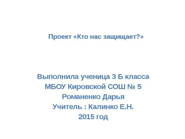 Проект «Кто нас защищает?» Выполнила ученица 3 Б класса МБОУ Кировской СОШ №...
