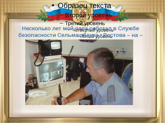 Несколько лет мой папа работал в Службе безопасности Сельмашбанка г.Ростова...
