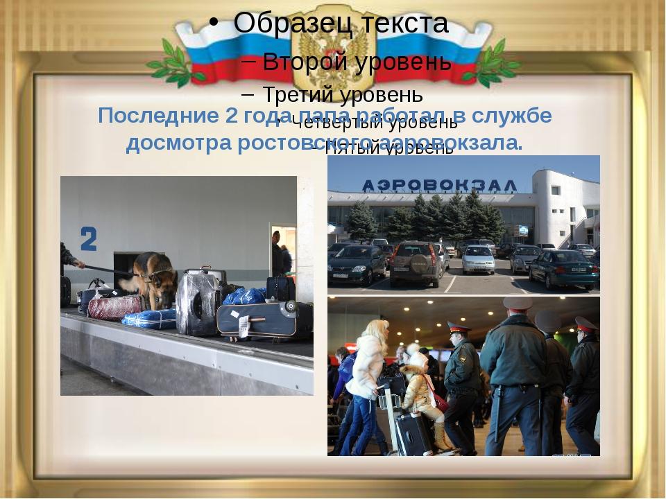 Последние 2 года папа работал в службе досмотра ростовского аэровокзала.