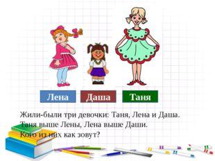 Жили-были три девочки: Таня, Лена и Даша. Таня выше Лены, Лена выше Даши. Ко