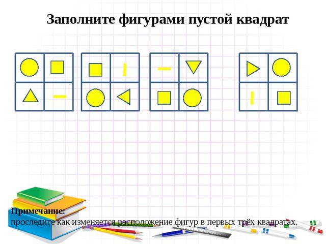 Заполните фигурами пустой квадрат Примечание: проследите как изменяется распо...