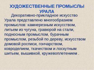 ХУДОЖЕСТВЕННЫЕ ПРОМЫСЛЫ УРАЛА Декоративно-прикладное искусство Урала представ