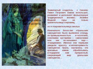 Знаменитый создатель « Сказов» Павел Петрович Бажов использует, развивает и