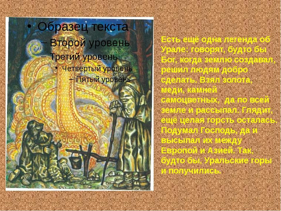 Есть ещё одна легенда об Урале: говорят, будто бы Бог, когда землю создавал,...