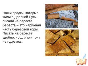 Наши предки, которые жили в Древней Руси, писали на бересте. Береста – это н