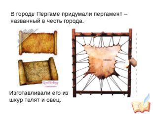 В городе Пергаме придумали пергамент – названный в честь города. Изготавливал