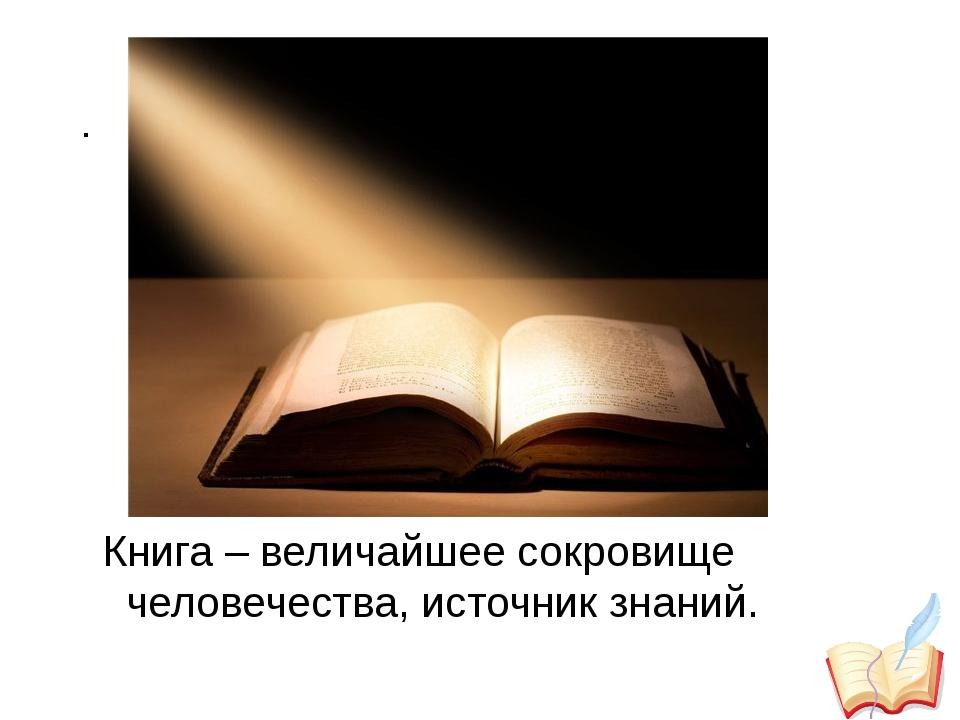 . Книга – величайшее сокровище человечества, источник знаний.