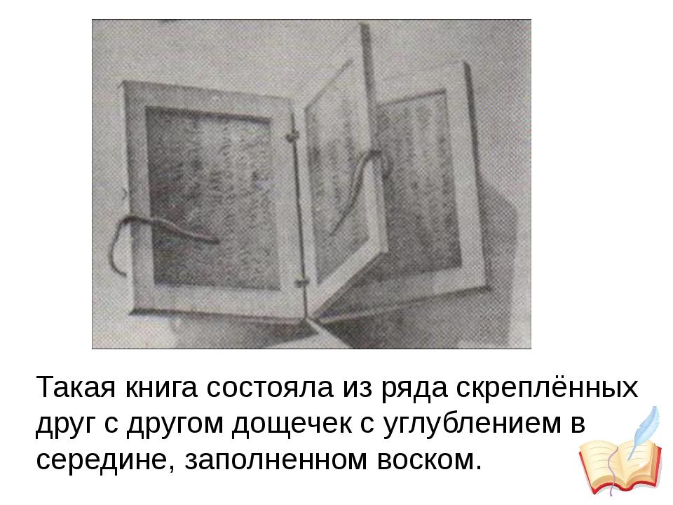 Такая книга состояла из ряда скреплённых друг с другом дощечек с углублением...