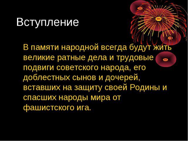 Вступление В памяти народной всегда будут жить великие ратные дела и трудовые...