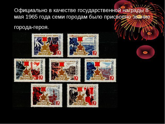 Официально в качестве государственной награды 8 мая 1965 года семи городам бы...