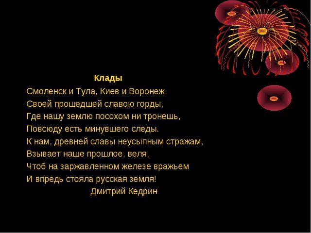 Клады Смоленск и Тула, Киев и Воронеж Своей прошедшей славою горды, Где нашу...