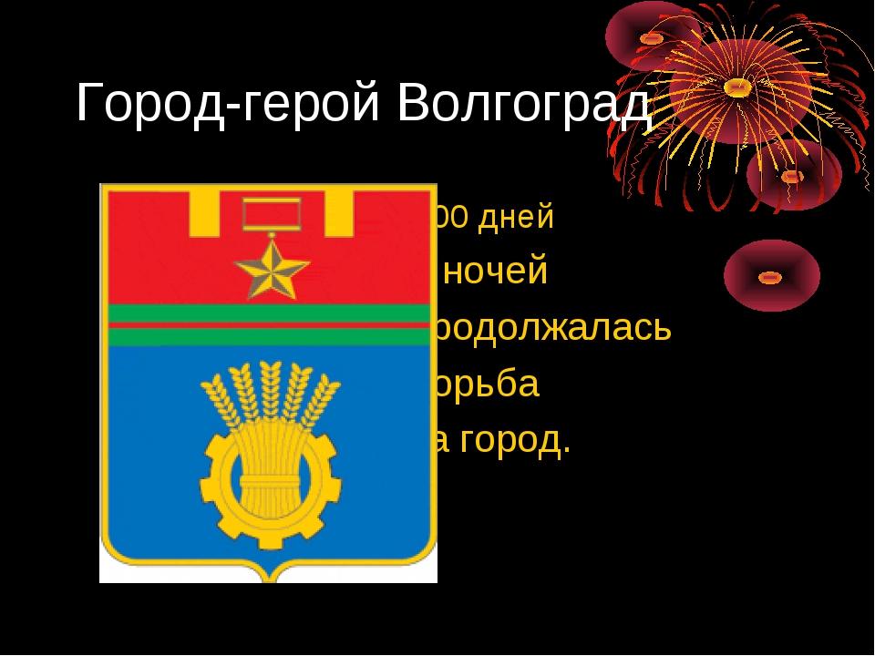 Город-герой Волгоград 200 дней и ночей продолжалась борьба за город.