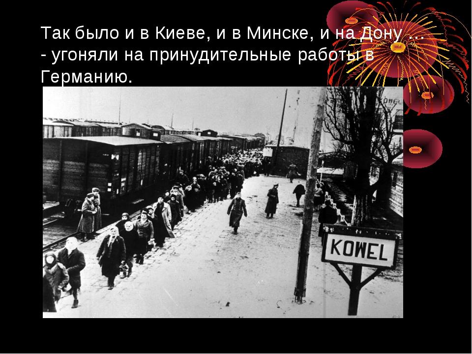 Так было и в Киеве, и в Минске, и на Дону … - угоняли на принудительные работ...
