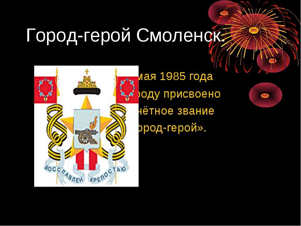 Город-герой Смоленск. 6 мая 1985 года городу присвоено почётное звание «Город...