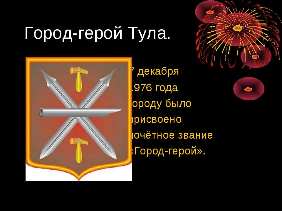 Город-герой Тула. 7 декабря 1976 года городу было присвоено почётное звание «...
