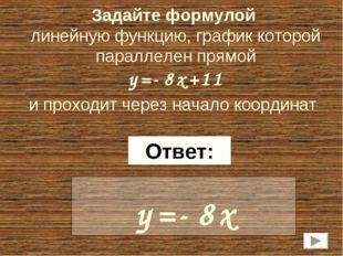 Задайте формулой линейную функцию, график которой параллелен прямой y=-8x+11