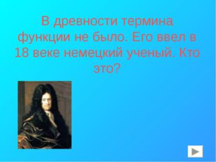 В древности термина функции не было. Его ввел в 18 веке немецкий ученый. Кто