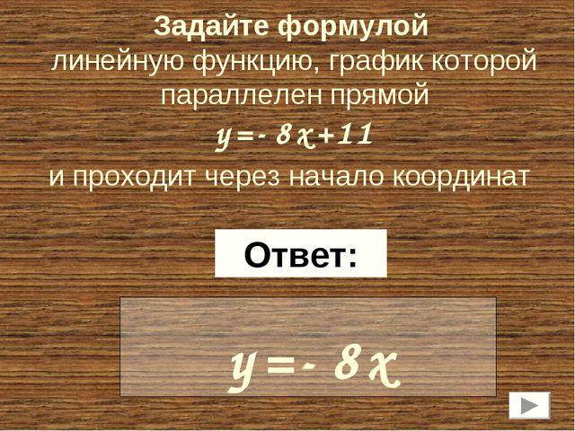 Задайте формулой линейную функцию, график которой параллелен прямой y=-8x+11...