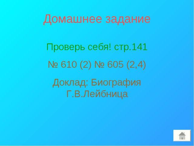 Домашнее задание Проверь себя! стр.141 № 610 (2) № 605 (2,4) Доклад: Биографи...
