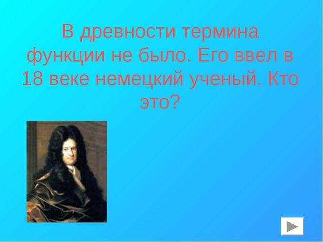 В древности термина функции не было. Его ввел в 18 веке немецкий ученый. Кто...