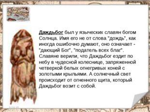 12.02.16 * Даждьбог был у языческих славян богом Солнца. Имя его не от слова