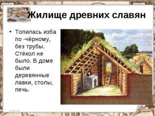 Жилище древних славян Топилась изба по -чёрному, без трубы. Стёкол не было.