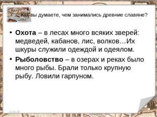 Как вы думаете, чем занимались древние славяне? Охота – в лесах много всяких