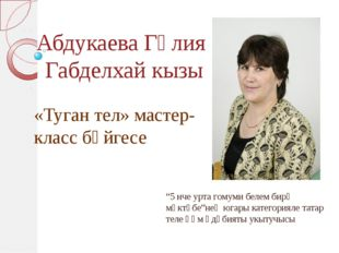 """Абдукаева Гөлия Габделхай кызы """"5 нче урта гомуми белем бирү мәктәбе""""нең югар"""