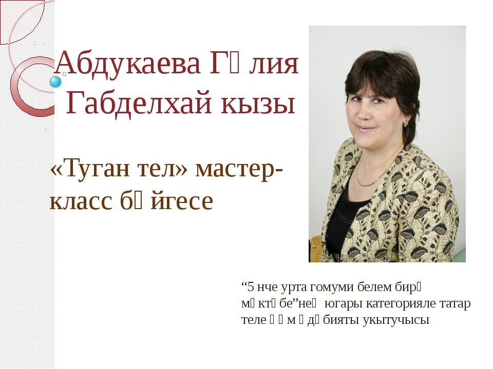 """Абдукаева Гөлия Габделхай кызы """"5 нче урта гомуми белем бирү мәктәбе""""нең югар..."""
