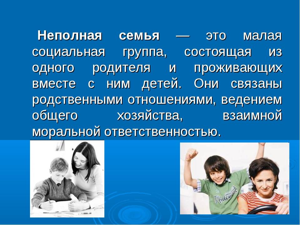 Неполная семья — это малая социальная группа, состоящая из одного родителя и...