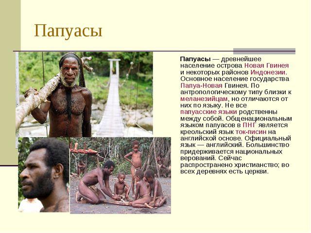 Папуасы Папуасы — древнейшее население острова Новая Гвинея и некоторых район...