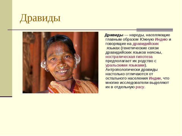 Дравиды Дравиды — народы, населяющие главным образом Южную Индию и говорящие...