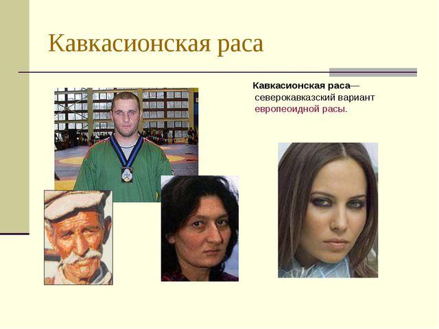 Кавкасионская раса Кавкасионская раса— северокавказский вариант европеоидной...