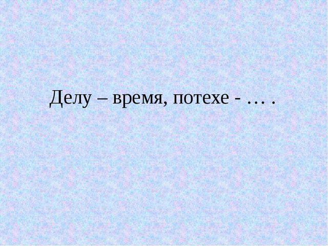 Делу – время, потехе - … .