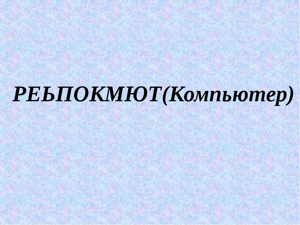 РЕЬПОКМЮТ(Компьютер)