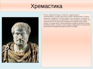 Хремастика Там же, в Древней Греции, сложилась и другая наука о хозяйствовани