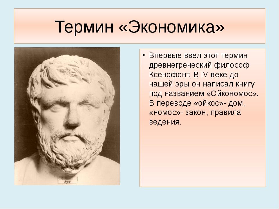 Термин «Экономика» Впервые ввел этот термин древнегреческий философ Ксенофонт...